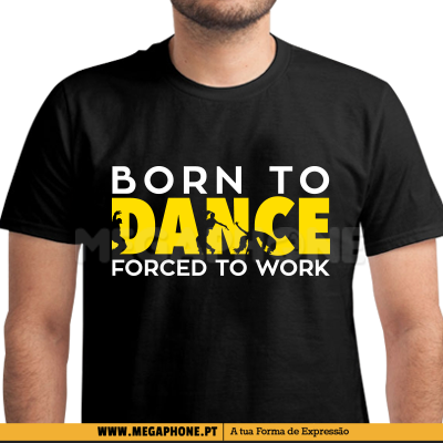Born to dance forced work shirt
